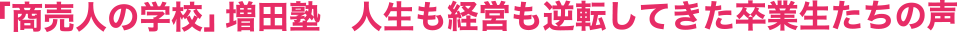 「商売人の学校」増田塾人生も経営も逆転してきた卒業生たちの声
