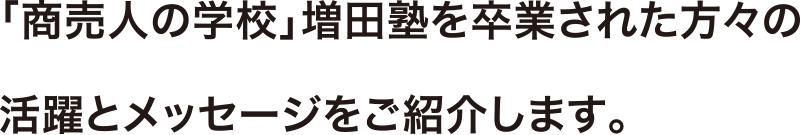 「商売人の学校」増田塾を卒業された方々の 活躍とメッセージをご紹介します。