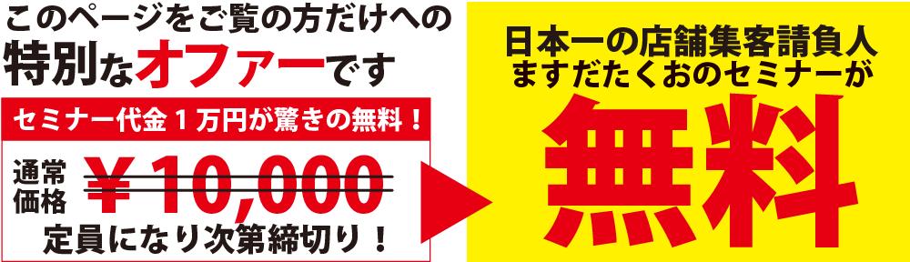 このページをご覧の方だけへの特別なオファーです 日本一の店舗集客請負人ますだたくおのセミナーが無料!